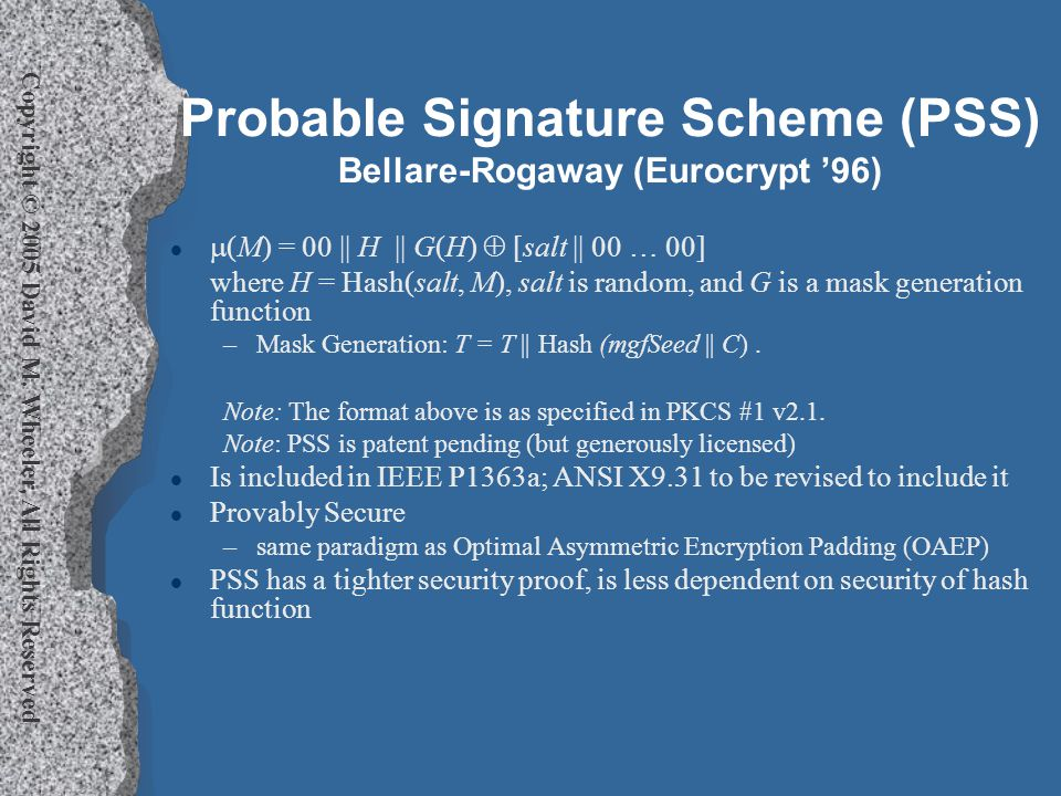 Copyright © 2005 David M. Wheeler, All Rights Reserved Probable Signature Scheme (PSS) Bellare-Rogaway (Eurocrypt '96) l  (M) = 00 || H || G(H)  [sa