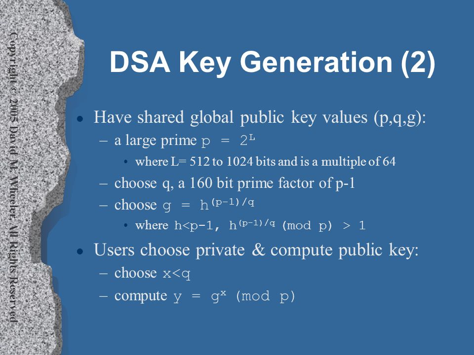 Copyright © 2005 David M. Wheeler, All Rights Reserved DSA Key Generation (2) l Have shared global public key values (p,q,g): –a large prime p = 2 L w