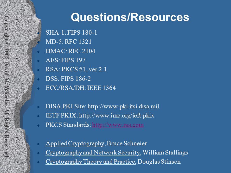 Copyright © 2005 David M. Wheeler, All Rights Reserved Questions/Resources l SHA-1: FIPS 180-1 l MD-5: RFC 1321 l HMAC: RFC 2104 l AES: FIPS 197 l RSA