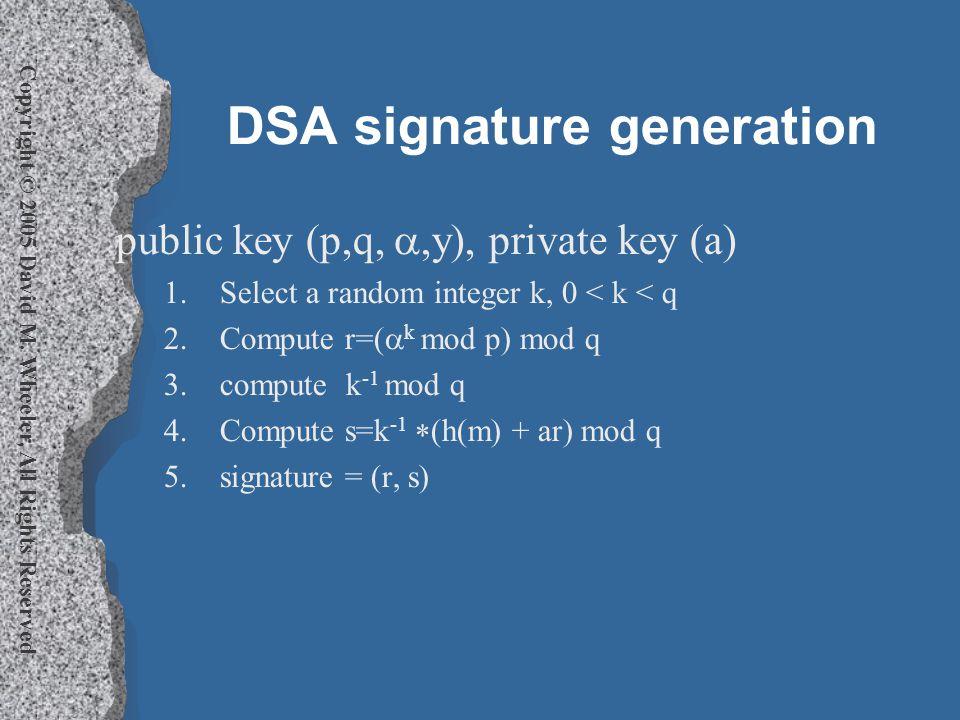 Copyright © 2005 David M. Wheeler, All Rights Reserved DSA signature generation public key (p,q, ,y), private key (a) 1.Select a random integer k, 0