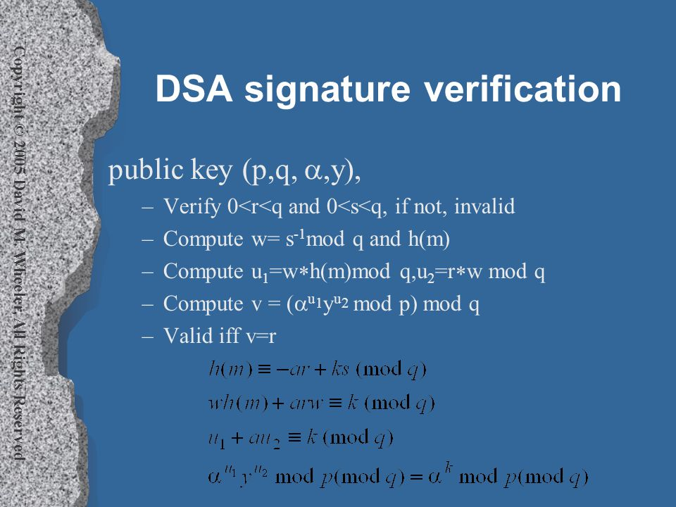 Copyright © 2005 David M. Wheeler, All Rights Reserved DSA signature verification public key (p,q, ,y), –Verify 0<r<q and 0<s<q, if not, invalid –Com
