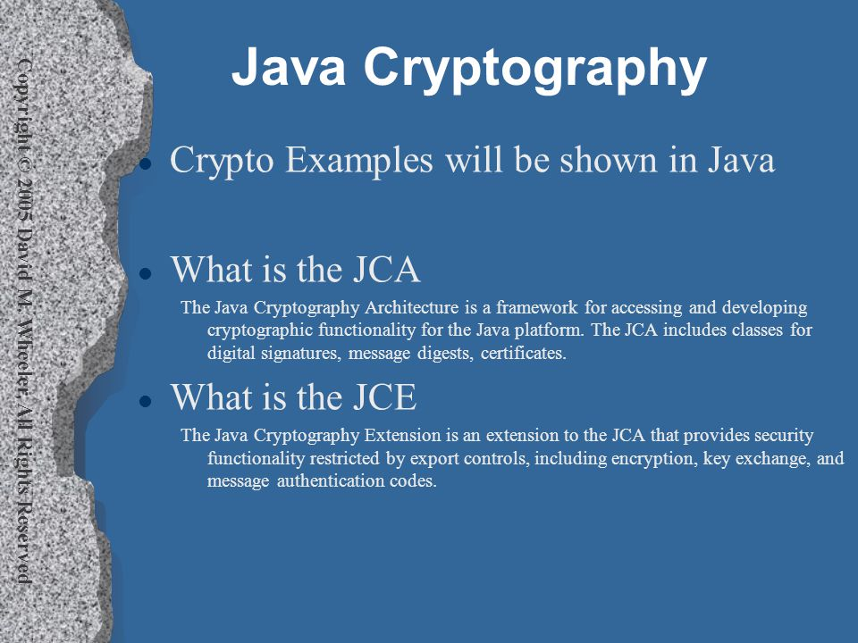 Copyright © 2005 David M. Wheeler, All Rights Reserved Java Cryptography l Crypto Examples will be shown in Java l What is the JCA The Java Cryptograp