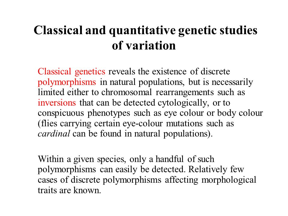 Classical and quantitative genetic studies of variation Classical genetics reveals the existence of discrete polymorphisms in natural populations, but
