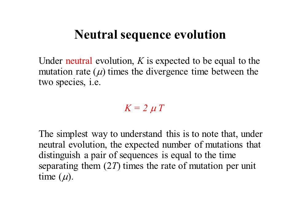 Under neutral evolution, K is expected to be equal to the mutation rate (  ) times the divergence time between the two species, i.e. K = 2  T The si