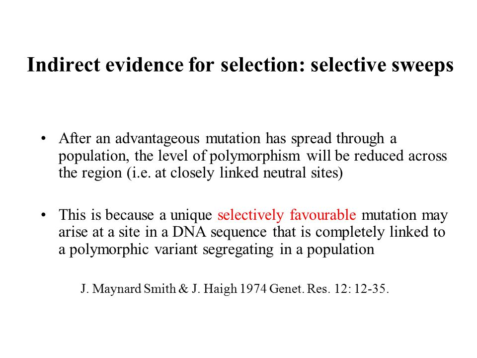 Indirect evidence for selection: selective sweeps After an advantageous mutation has spread through a population, the level of polymorphism will be re