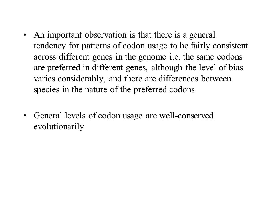 An important observation is that there is a general tendency for patterns of codon usage to be fairly consistent across different genes in the genome
