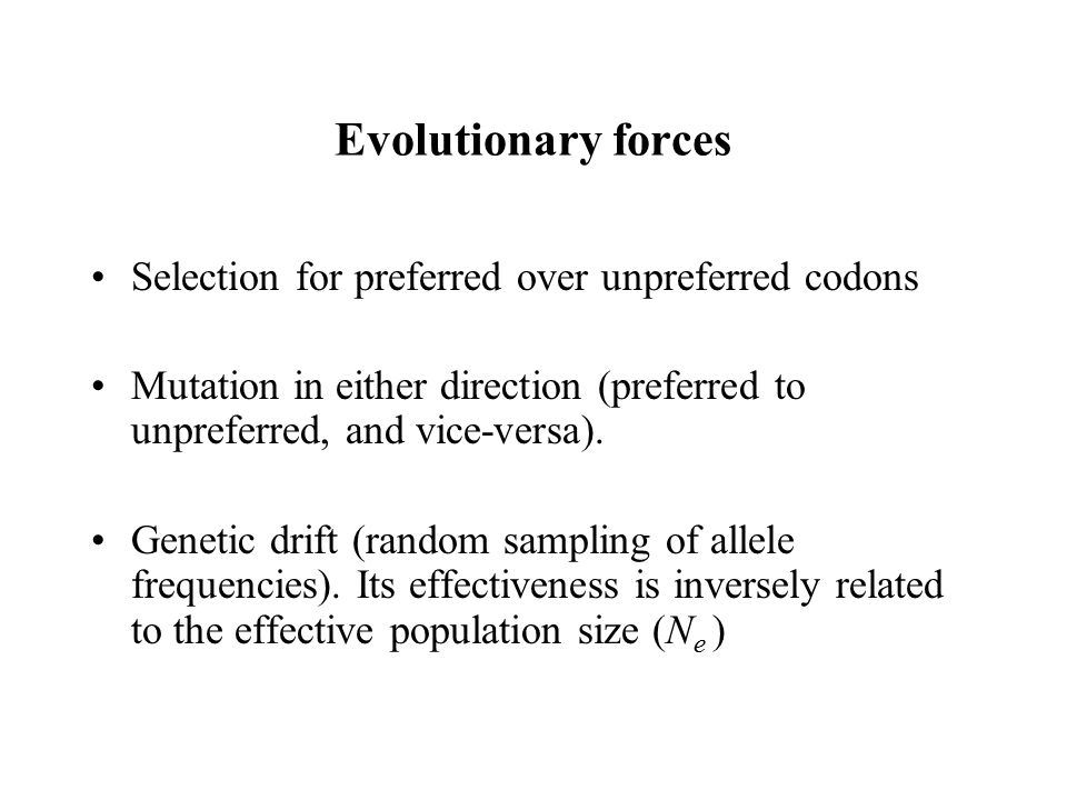 Evolutionary forces Selection for preferred over unpreferred codons Mutation in either direction (preferred to unpreferred, and vice-versa). Genetic d