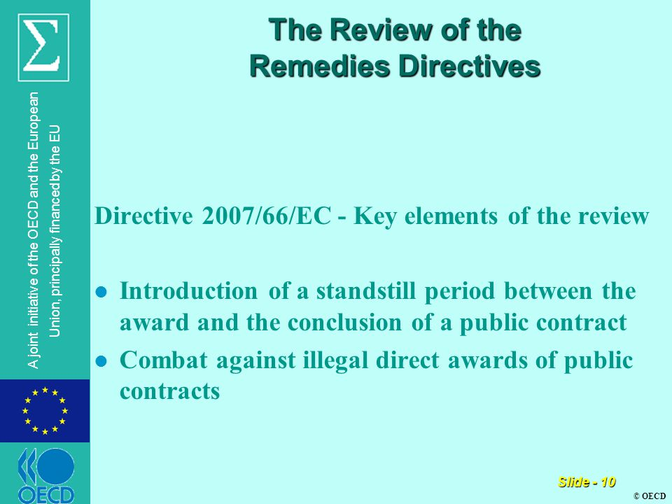 © OECD A joint initiative of the OECD and the European Union, principally financed by the EU Slide - 10 The Review of the Remedies Directives Directive 2007/66/EC - Key elements of the review l Introduction of a standstill period between the award and the conclusion of a public contract l Combat against illegal direct awards of public contracts