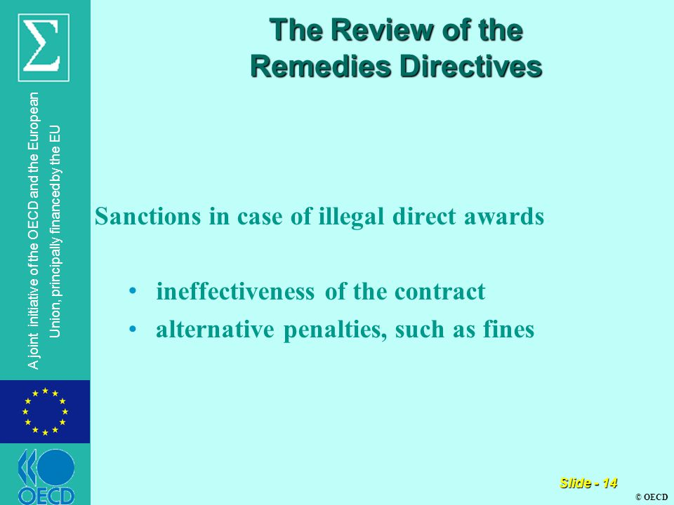 © OECD A joint initiative of the OECD and the European Union, principally financed by the EU Slide - 14 The Review of the Remedies Directives Sanctions in case of illegal direct awards ineffectiveness of the contract alternative penalties, such as fines