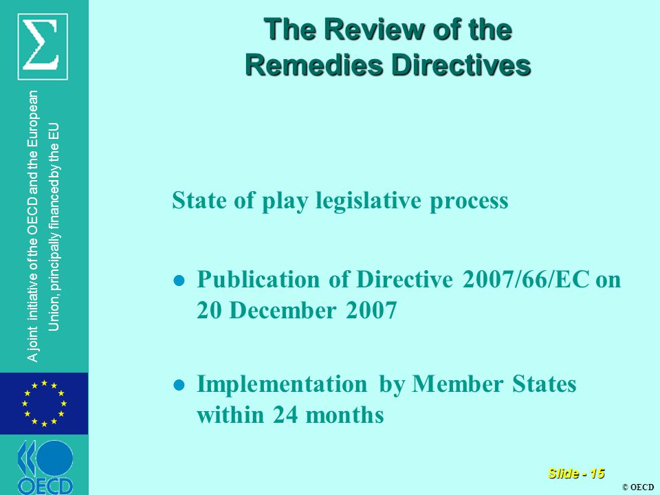 © OECD A joint initiative of the OECD and the European Union, principally financed by the EU Slide - 15 The Review of the Remedies Directives State of play legislative process l Publication of Directive 2007/66/EC on 20 December 2007 l Implementation by Member States within 24 months