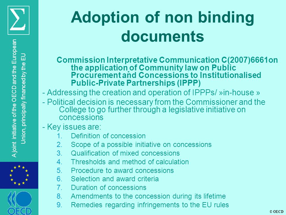 © OECD A joint initiative of the OECD and the European Union, principally financed by the EU Adoption of non binding documents Commission Interpretative Communication C(2007)6661on the application of Community law on Public Procurement and Concessions to Institutionalised Public-Private Partnerships (IPPP) - Addressing the creation and operation of IPPPs/ »in-house » - Political decision is necessary from the Commissioner and the College to go further through a legislative initiative on concessions - Key issues are: 1.Definition of concession 2.Scope of a possible initiative on concessions 3.Qualification of mixed concessions 4.Thresholds and method of calculation 5.Procedure to award concessions 6.Selection and award criteria 7.Duration of concessions 8.Amendments to the concession during its lifetime 9.Remedies regarding infringements to the EU rules