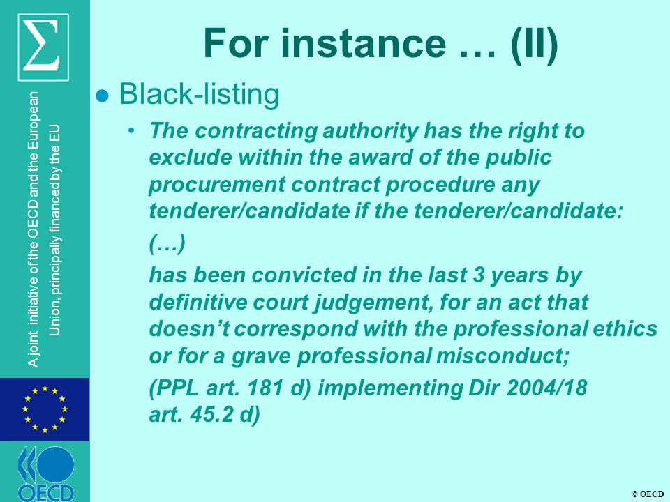 © OECD A joint initiative of the OECD and the European Union, principally financed by the EU For instance … (II) l Black-listing The contracting authority has the right to exclude within the award of the public procurement contract procedure any tenderer/candidate if the tenderer/candidate: (…) has been convicted in the last 3 years by definitive court judgement, for an act that doesn't correspond with the professional ethics or for a grave professional misconduct; (PPL art.