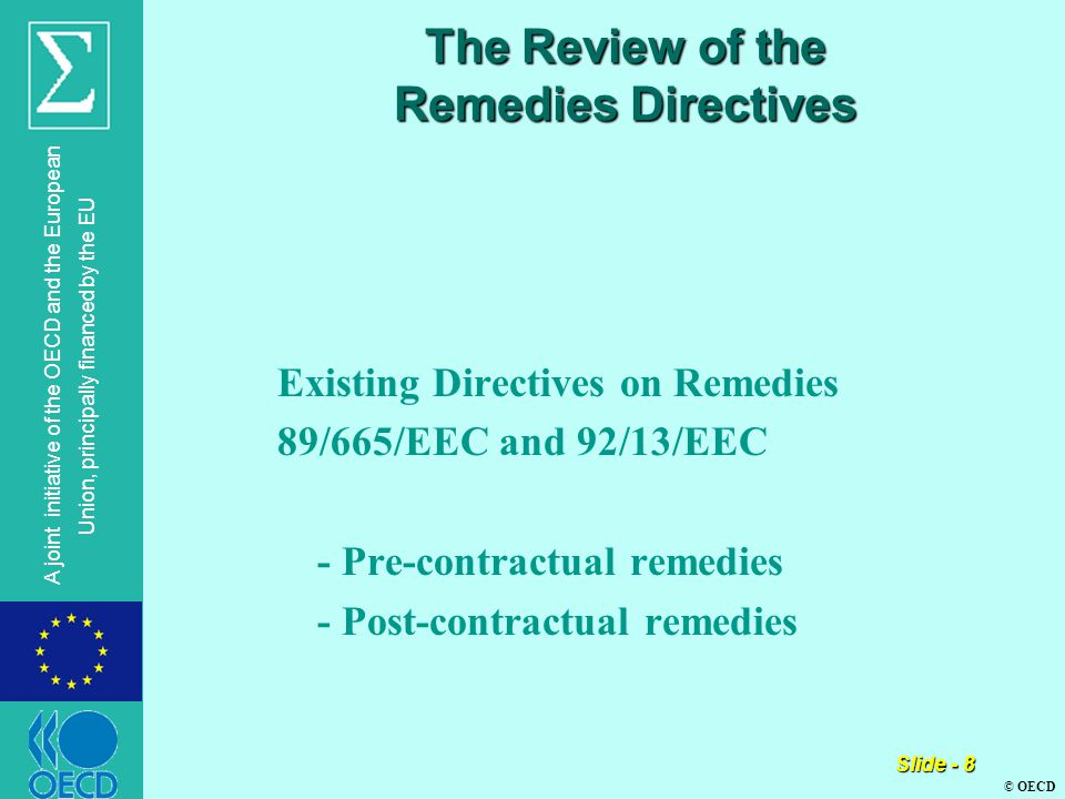 © OECD A joint initiative of the OECD and the European Union, principally financed by the EU Slide - 8 The Review of the Remedies Directives Existing Directives on Remedies 89/665/EEC and 92/13/EEC - Pre-contractual remedies - Post-contractual remedies