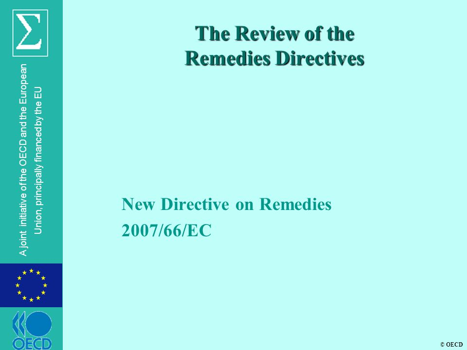 © OECD A joint initiative of the OECD and the European Union, principally financed by the EU The Review of the Remedies Directives New Directive on Remedies 2007/66/EC