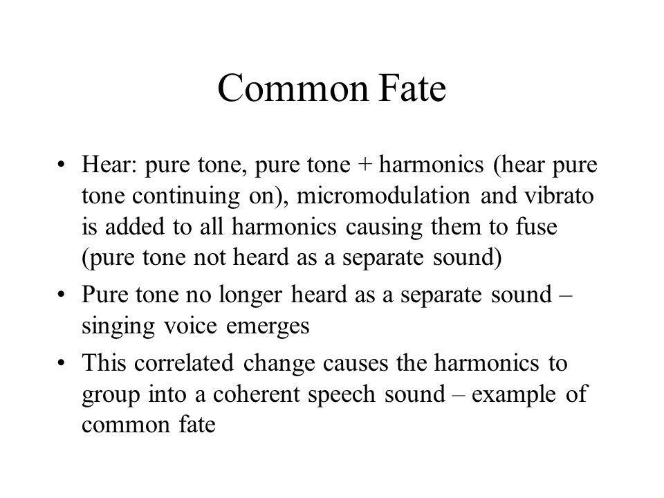 Common Fate Hear: pure tone, pure tone + harmonics (hear pure tone continuing on), micromodulation and vibrato is added to all harmonics causing them