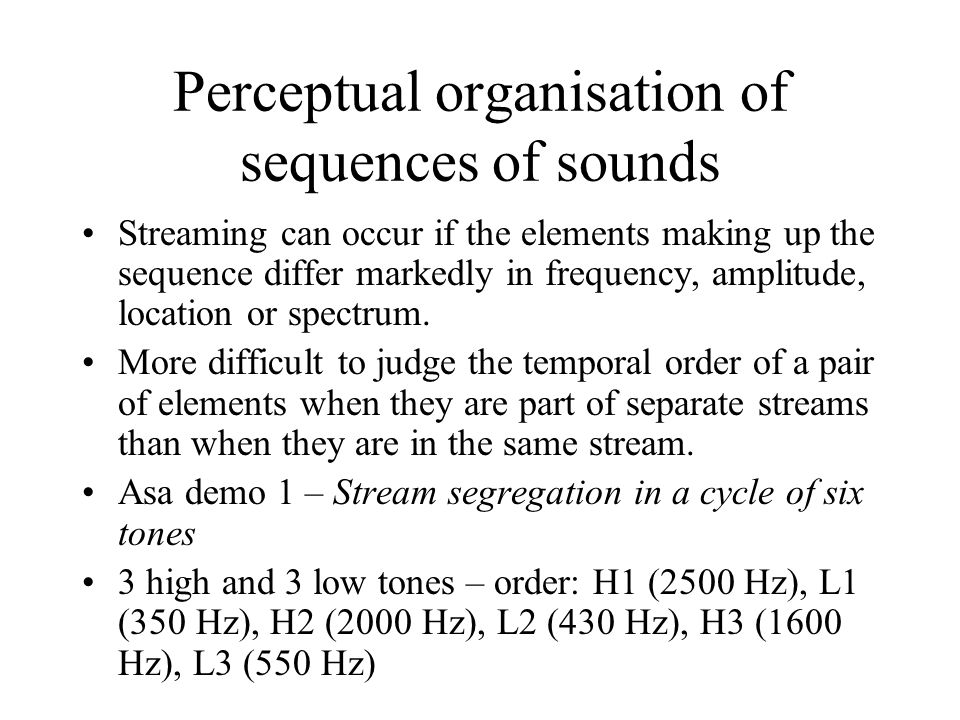 Perceptual organisation of sequences of sounds Streaming can occur if the elements making up the sequence differ markedly in frequency, amplitude, loc