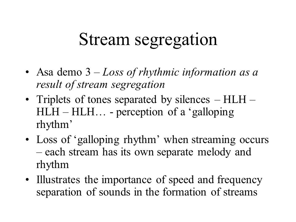 Stream segregation Asa demo 3 – Loss of rhythmic information as a result of stream segregation Triplets of tones separated by silences – HLH – HLH – H