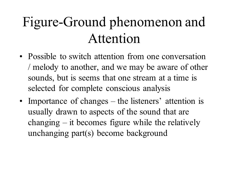 Figure-Ground phenomenon and Attention Possible to switch attention from one conversation / melody to another, and we may be aware of other sounds, bu