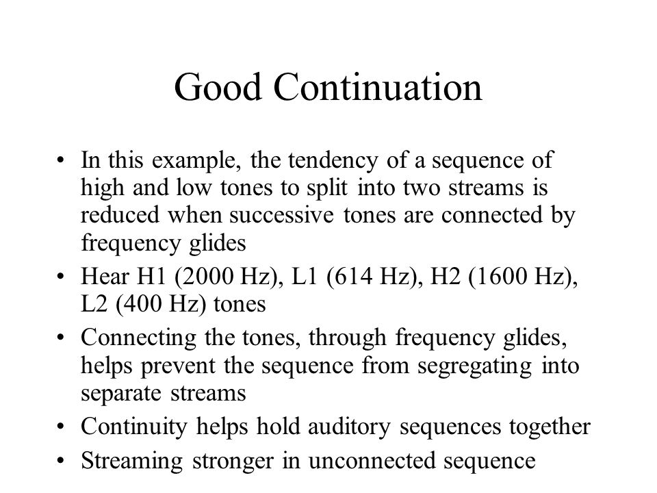 Good Continuation In this example, the tendency of a sequence of high and low tones to split into two streams is reduced when successive tones are con
