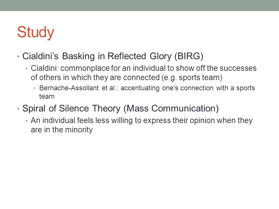 Study Cialdini's Basking in Reflected Glory (BIRG) Cialdini: commonplace for an individual to show off the successes of others in which they are connected (e.g.