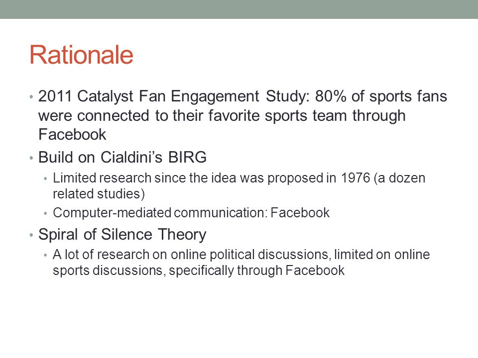 Rationale 2011 Catalyst Fan Engagement Study: 80% of sports fans were connected to their favorite sports team through Facebook Build on Cialdini's BIRG Limited research since the idea was proposed in 1976 (a dozen related studies) Computer-mediated communication: Facebook Spiral of Silence Theory A lot of research on online political discussions, limited on online sports discussions, specifically through Facebook