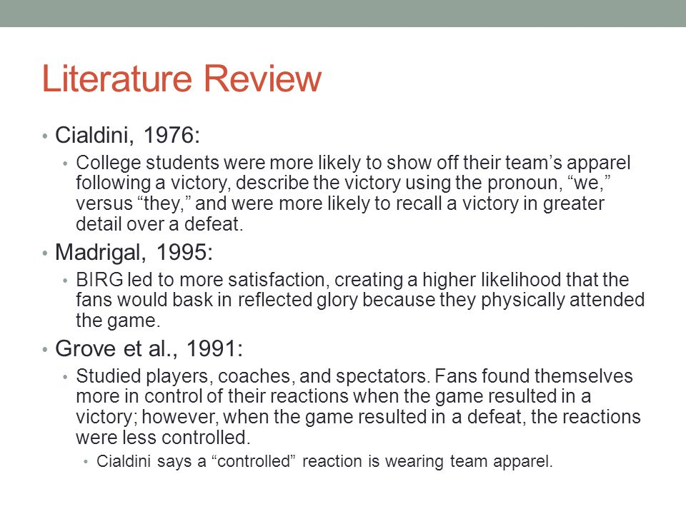 Literature Review Cialdini, 1976: College students were more likely to show off their team's apparel following a victory, describe the victory using the pronoun, we, versus they, and were more likely to recall a victory in greater detail over a defeat.