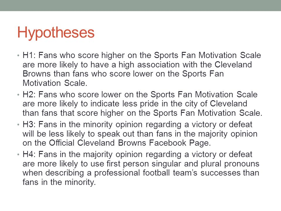 Hypotheses H1: Fans who score higher on the Sports Fan Motivation Scale are more likely to have a high association with the Cleveland Browns than fans who score lower on the Sports Fan Motivation Scale.