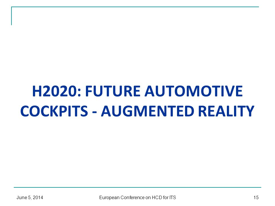 H2020: FUTURE AUTOMOTIVE COCKPITS - AUGMENTED REALITY June 5, 2014 European Conference on HCD for ITS 15