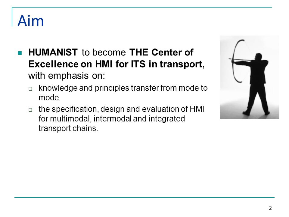 2 Aim HUMANIST to become THE Center of Excellence on HMI for ITS in transport, with emphasis on:  knowledge and principles transfer from mode to mode  the specification, design and evaluation of HMI for multimodal, intermodal and integrated transport chains.