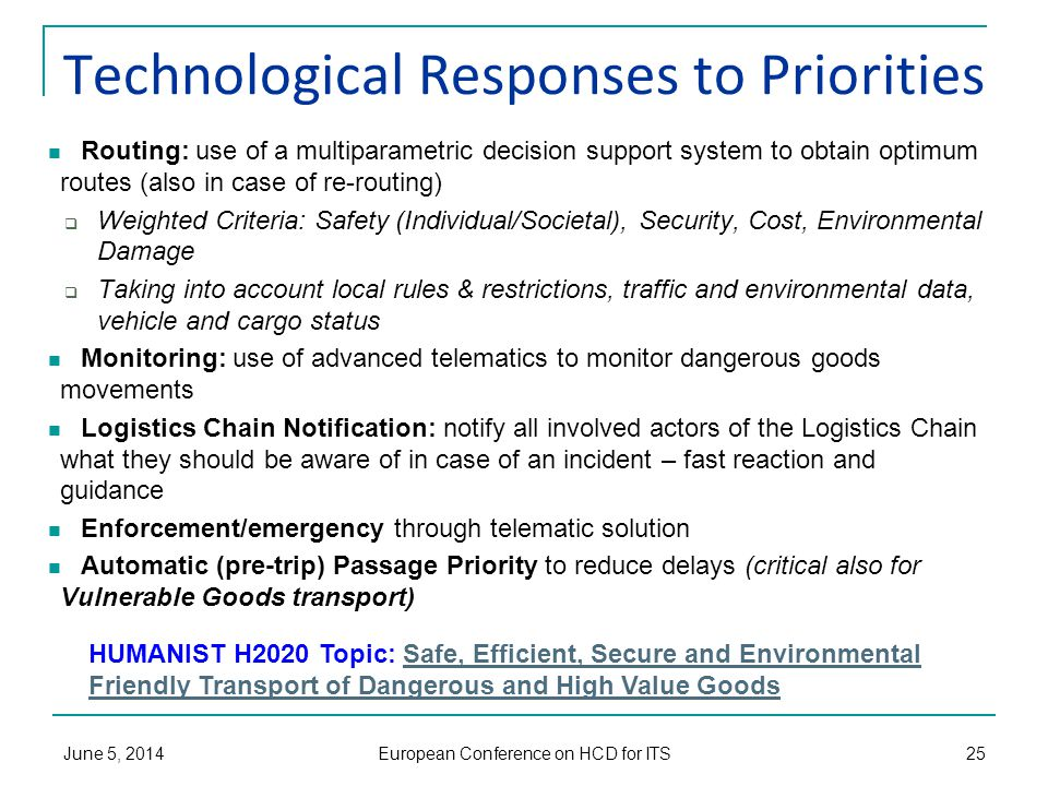 Technological Responses to Priorities Routing: use of a multiparametric decision support system to obtain optimum routes (also in case of re-routing)  Weighted Criteria: Safety (Individual/Societal), Security, Cost, Environmental Damage  Taking into account local rules & restrictions, traffic and environmental data, vehicle and cargo status Monitoring: use of advanced telematics to monitor dangerous goods movements Logistics Chain Notification: notify all involved actors of the Logistics Chain what they should be aware of in case of an incident – fast reaction and guidance Enforcement/emergency through telematic solution Automatic (pre-trip) Passage Priority to reduce delays (critical also for Vulnerable Goods transport) June 5, 2014 European Conference on HCD for ITS 25 HUMANIST H2020 Topic: Safe, Efficient, Secure and Environmental Friendly Transport of Dangerous and High Value GoodsSafe, Efficient, Secure and Environmental Friendly Transport of Dangerous and High Value Goods