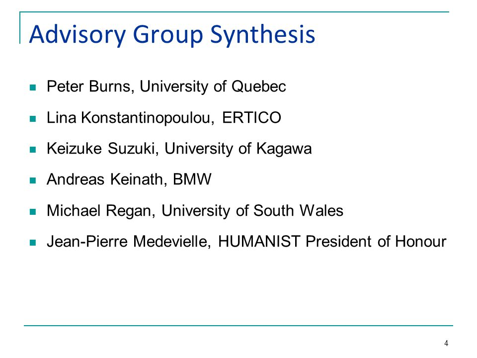 4 Advisory Group Synthesis Peter Burns, University of Quebec Lina Konstantinopoulou, ERTICO Keizuke Suzuki, University of Kagawa Andreas Keinath, BMW Michael Regan, University of South Wales Jean-Pierre Medevielle, HUMANIST President of Honour