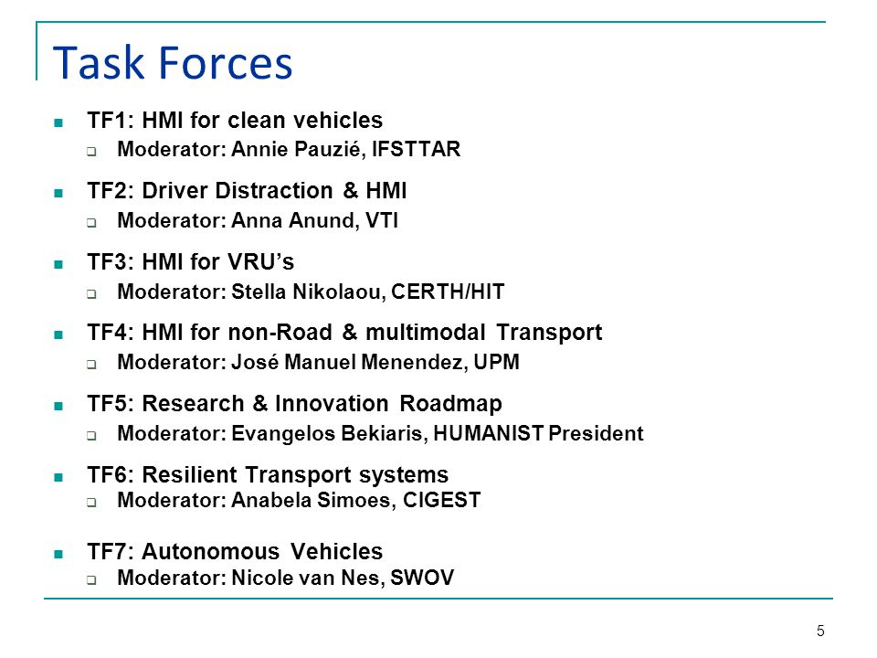 5 Task Forces TF1: HMI for clean vehicles  Moderator: Annie Pauzié, IFSTTAR TF2: Driver Distraction & HMI  Moderator: Anna Anund, VTI TF3: HMI for V
