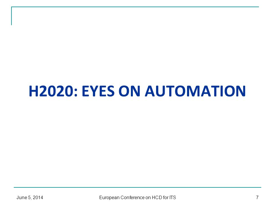 H2020: EYES ON AUTOMATION June 5, 2014 European Conference on HCD for ITS 7