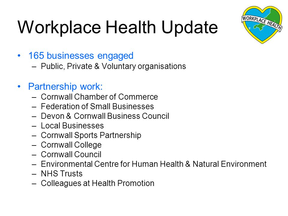 Workplace Health Update 165 businesses engaged –Public, Private & Voluntary organisations Partnership work: –Cornwall Chamber of Commerce –Federation of Small Businesses –Devon & Cornwall Business Council –Local Businesses –Cornwall Sports Partnership –Cornwall College –Cornwall Council –Environmental Centre for Human Health & Natural Environment –NHS Trusts –Colleagues at Health Promotion
