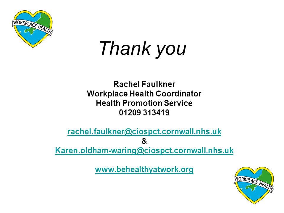 Thank you Rachel Faulkner Workplace Health Coordinator Health Promotion Service 01209 313419 rachel.faulkner@ciospct.cornwall.nhs.uk & Karen.oldham-waring@ciospct.cornwall.nhs.uk www.behealthyatwork.org