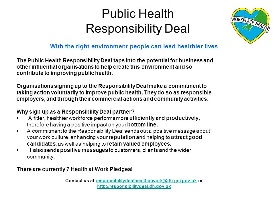 Public Health Responsibility Deal With the right environment people can lead healthier lives The Public Health Responsibility Deal taps into the potential for business and other influential organisations to help create this environment and so contribute to improving public health.