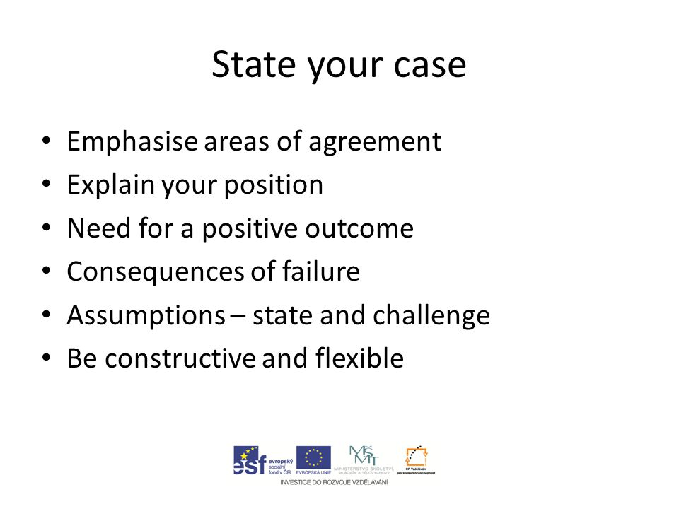 State your case Emphasise areas of agreement Explain your position Need for a positive outcome Consequences of failure Assumptions – state and challenge Be constructive and flexible