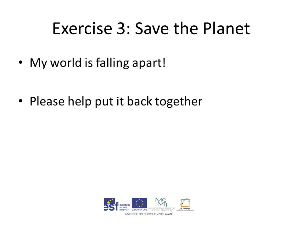 Exercise 3: Save the Planet My world is falling apart! Please help put it back together