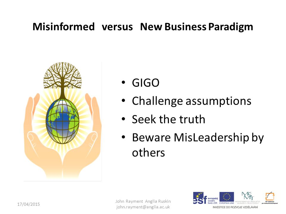 17/04/2015 John Rayment Anglia Ruskin john.rayment@anglia.ac.uk Misinformed versus New Business Paradigm GIGO Challenge assumptions Seek the truth Beware MisLeadership by others