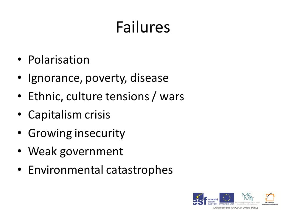 Failures Polarisation Ignorance, poverty, disease Ethnic, culture tensions / wars Capitalism crisis Growing insecurity Weak government Environmental catastrophes