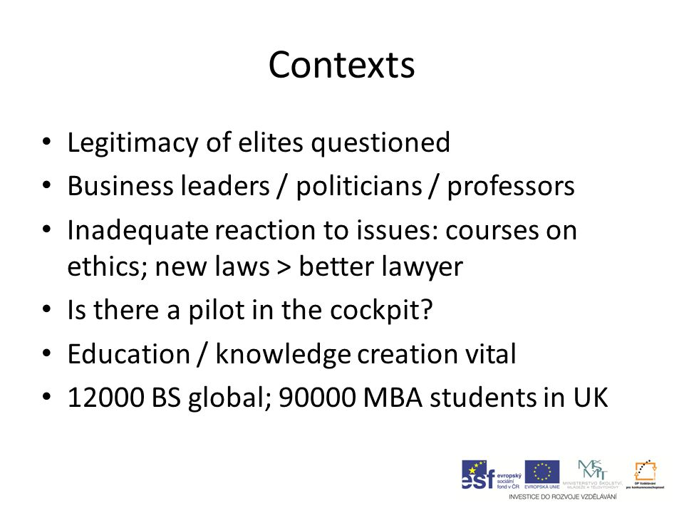 Contexts Legitimacy of elites questioned Business leaders / politicians / professors Inadequate reaction to issues: courses on ethics; new laws > better lawyer Is there a pilot in the cockpit.