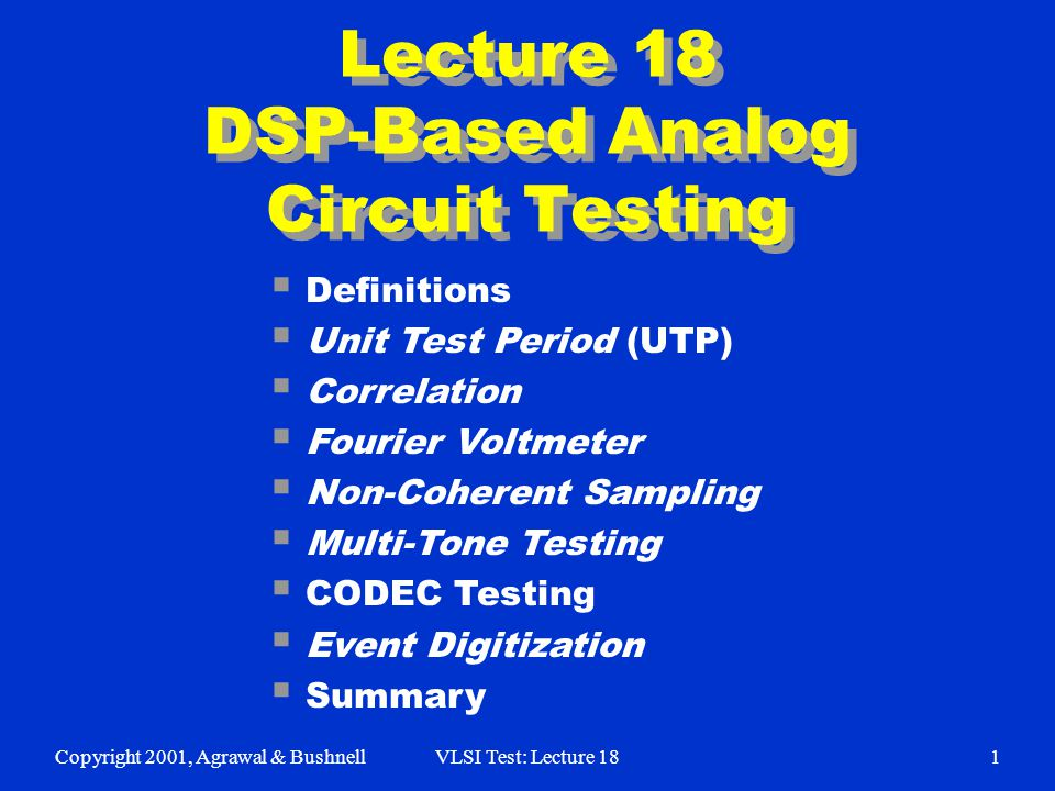 Copyright 2001, Agrawal & BushnellVLSI Test: Lecture 181 Lecture 18 DSP-Based Analog Circuit Testing  Definitions  Unit Test Period (UTP)  Correlation  Fourier Voltmeter  Non-Coherent Sampling  Multi-Tone Testing  CODEC Testing  Event Digitization  Summary