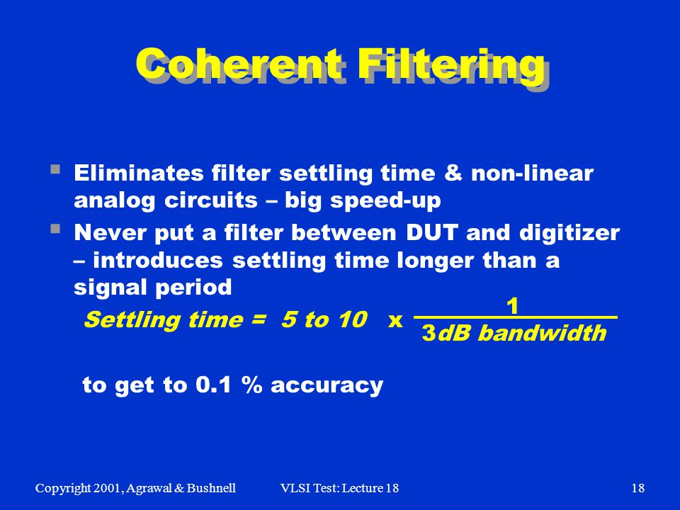 Copyright 2001, Agrawal & BushnellVLSI Test: Lecture 1818 Coherent Filtering  Eliminates filter settling time & non-linear analog circuits – big speed-up  Never put a filter between DUT and digitizer – introduces settling time longer than a signal period Settling time = 5 to 10 x to get to 0.1 % accuracy 1 3dB bandwidth