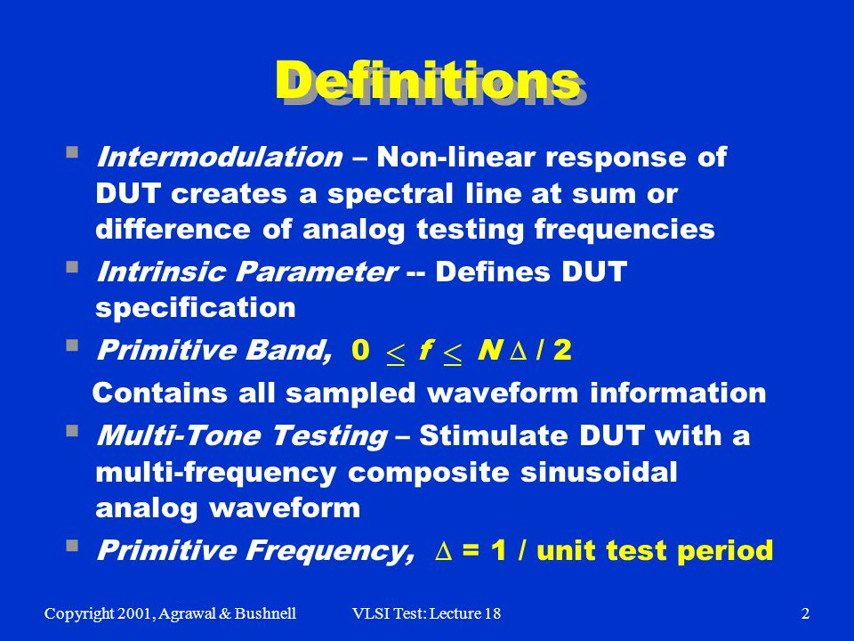 Copyright 2001, Agrawal & BushnellVLSI Test: Lecture 182 Definitions  Intermodulation – Non-linear response of DUT creates a spectral line at sum or difference of analog testing frequencies  Intrinsic Parameter -- Defines DUT specification  Primitive Band, 0 f N  / 2 Contains all sampled waveform information  Multi-Tone Testing – Stimulate DUT with a multi-frequency composite sinusoidal analog waveform  Primitive Frequency,  = 1 / unit test period  