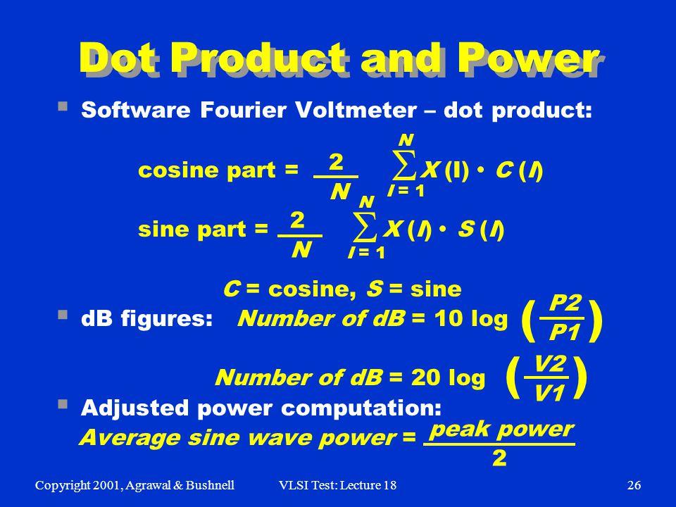 Copyright 2001, Agrawal & BushnellVLSI Test: Lecture 1826 Dot Product and Power  Software Fourier Voltmeter – dot product: cosine part = X (I) C (I) sine part = X (I) S (I) C = cosine, S = sine  dB figures: Number of dB = 10 log Number of dB = 20 log  Adjusted power computation: Average sine wave power =   2N2N 2N2N N N I = 1 P2 P1 V2 V1 peak power 2 () ()
