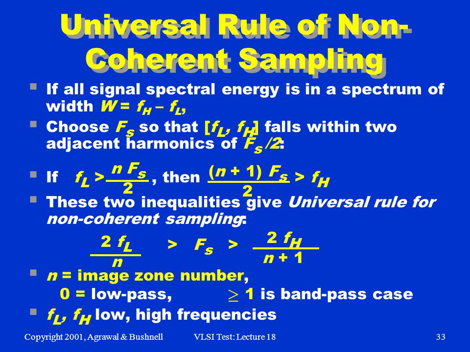 Copyright 2001, Agrawal & BushnellVLSI Test: Lecture 1833 Universal Rule of Non- Coherent Sampling  If all signal spectral energy is in a spectrum of width W = f H – f L,  Choose F s so that [f L, f H ] falls within two adjacent harmonics of F s /2:  If f L >, then > f H  These two inequalities give Universal rule for non-coherent sampling:  n = image zone number, 0 = low-pass, 1 is band-pass case  f L, f H low, high frequencies  n F s 2 (n + 1) F s 2 2 f L n 2 f H n + 1 > F s >
