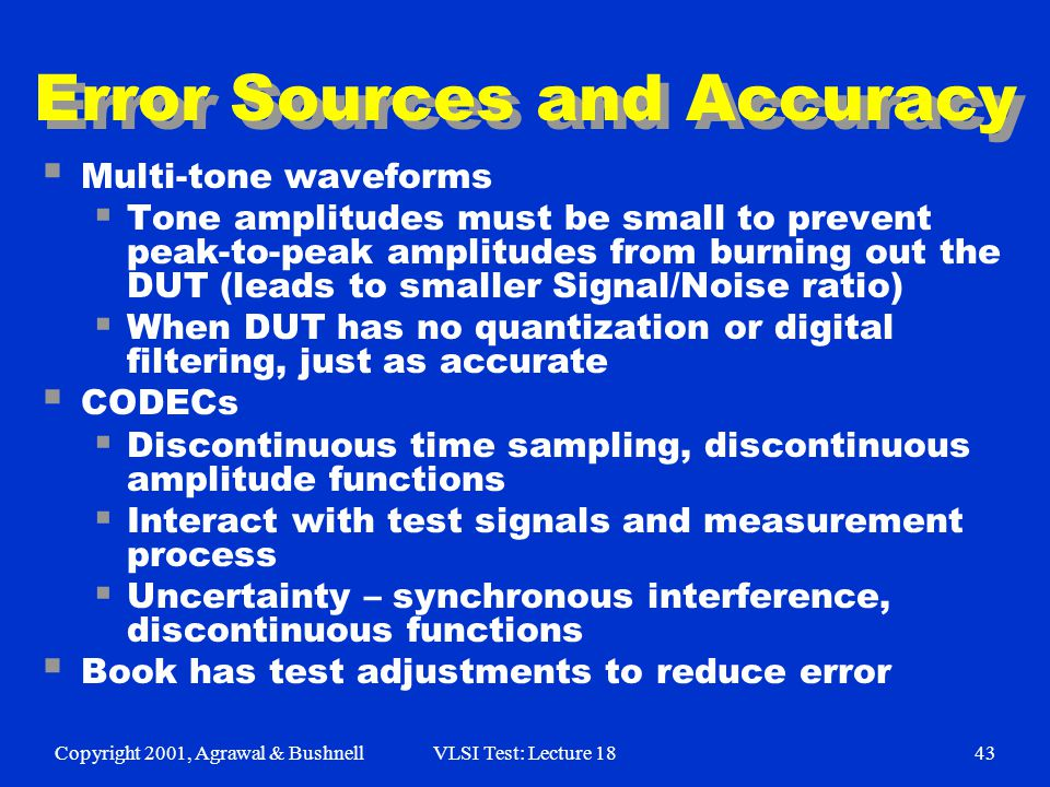 Copyright 2001, Agrawal & BushnellVLSI Test: Lecture 1843 Error Sources and Accuracy  Multi-tone waveforms  Tone amplitudes must be small to prevent peak-to-peak amplitudes from burning out the DUT (leads to smaller Signal/Noise ratio)  When DUT has no quantization or digital filtering, just as accurate  CODECs  Discontinuous time sampling, discontinuous amplitude functions  Interact with test signals and measurement process  Uncertainty – synchronous interference, discontinuous functions  Book has test adjustments to reduce error