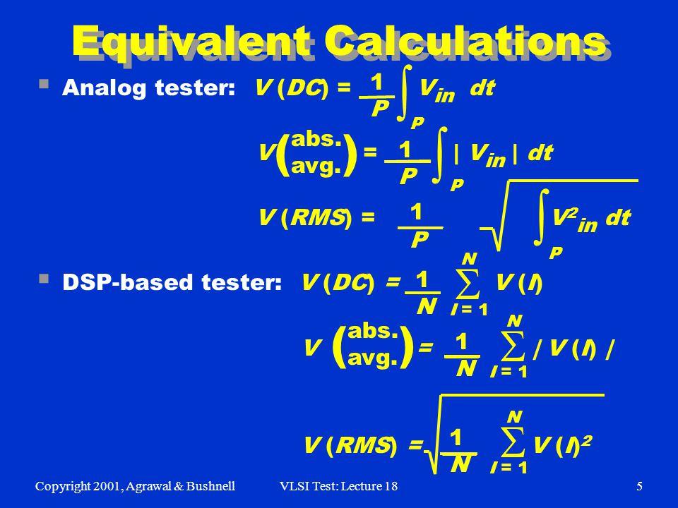 Copyright 2001, Agrawal & BushnellVLSI Test: Lecture 185 1N1N Equivalent Calculations  Analog tester: V (DC) = ___ V in dt V = ____ | V in | dt V (RMS) = ____ V 2 in dt  DSP-based tester: V (DC) = ___ V (I) V = ___ | V (I) | V (RMS) = ___ V (I) 2 1P1P 1P1P 1P1P abs.