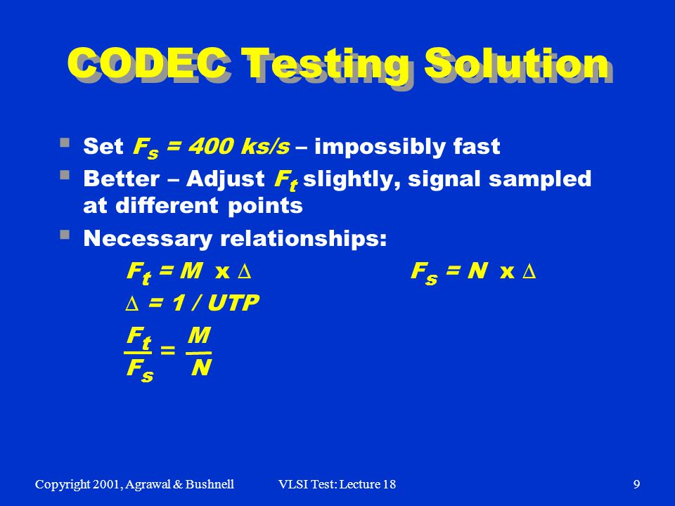 Copyright 2001, Agrawal & BushnellVLSI Test: Lecture 189 CODEC Testing Solution  Set F s = 400 ks/s – impossibly fast  Better – Adjust F t slightly, signal sampled at different points  Necessary relationships: F t = M x  F s = N x   = 1 / UTP F t M F s N =