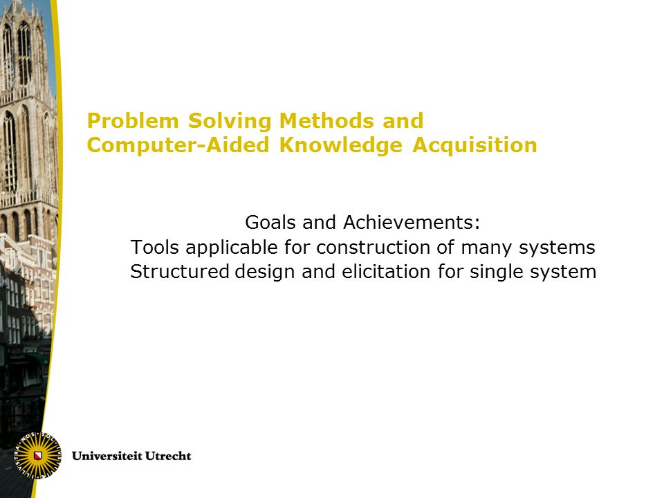 Problem Solving Methods and Computer-Aided Knowledge Acquisition Goals and Achievements: Tools applicable for construction of many systems Structured design and elicitation for single system
